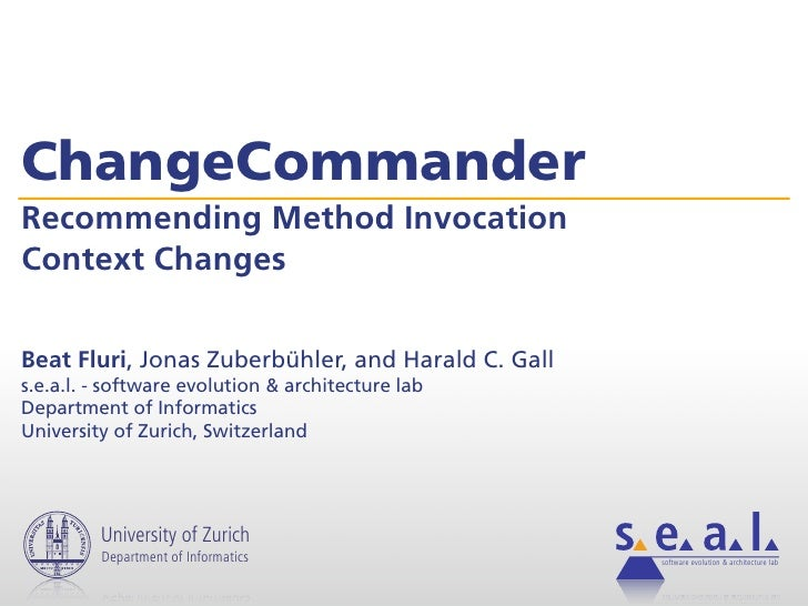 ChangeCommander Recommending Method Invocation Context Changes  Beat Fluri, Jonas Zuberbühler, and Harald C. Gall s.e.a.l....