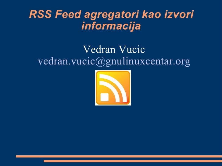 RSS Feed agregatori kao izvori informacija <ul><li>Vedran Vucic </li></ul><ul><li>[email_address] </li></ul>