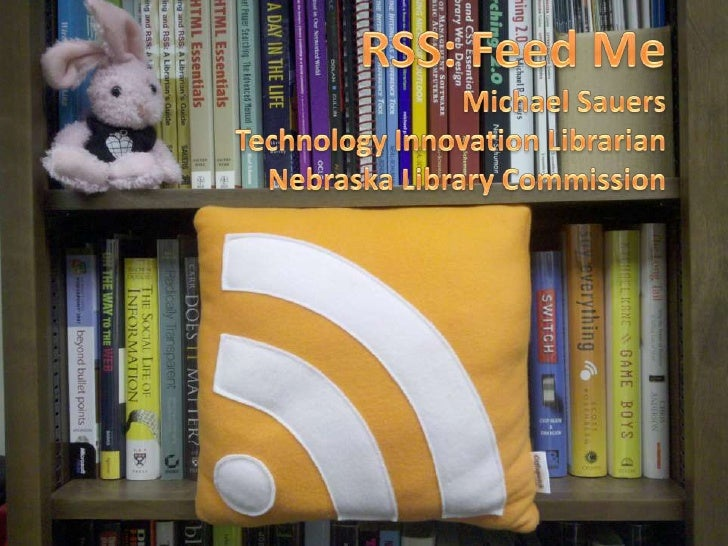 RSS: Feed Me<br />Michael Sauers<br />Technology Innovation Librarian<br />Nebraska Library Commission<br />