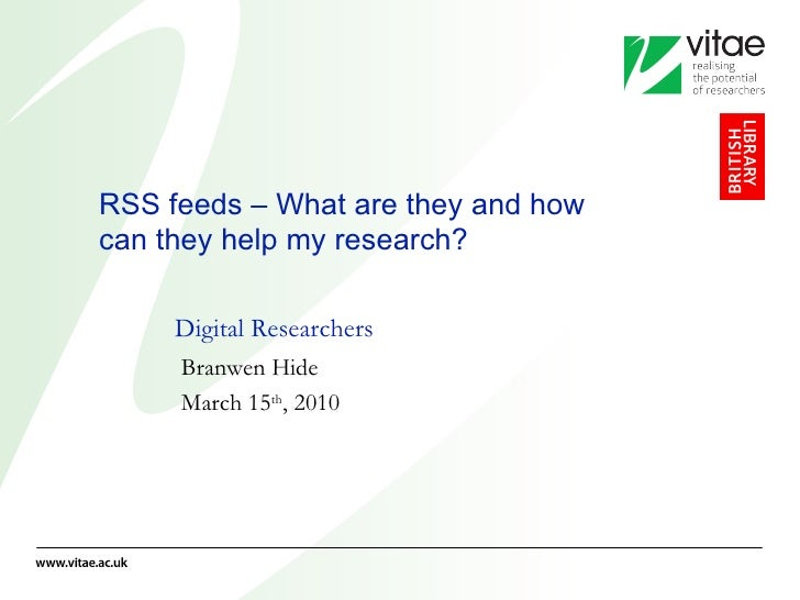 RSS feeds – What are they and how can they help my research? Digital Researchers Branwen Hide March 15 th , 2010