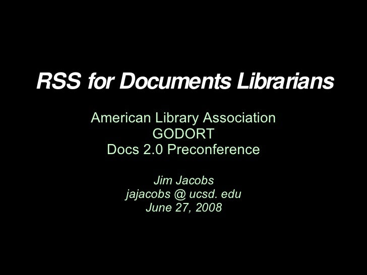 RSS for Documents Librarians American Library Association GODORT Docs 2.0 Preconference Jim Jacobs jajacobs @ ucsd. edu Ju...