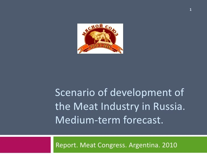 Scenario of development   of the Meat Industry in Russia . Medium-term   forecast . Report .  Meat Congress . А rgentina ....