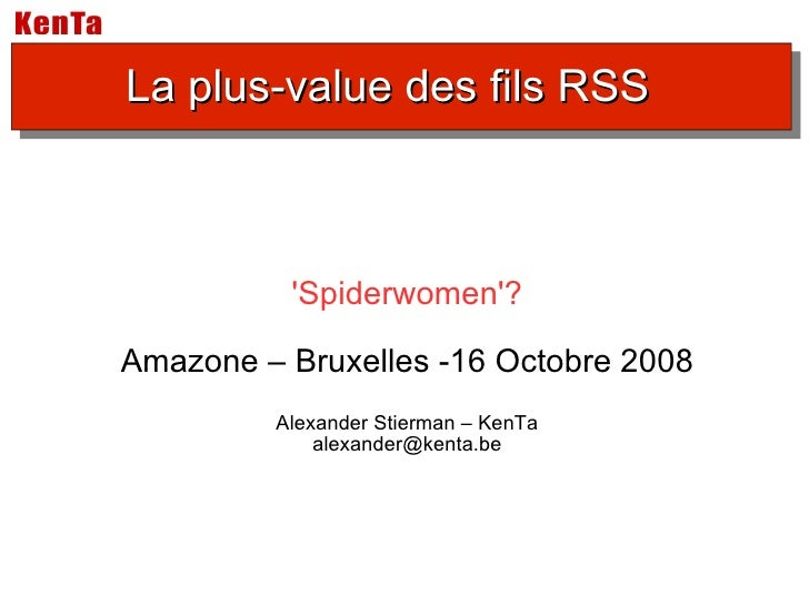 'Spiderwomen'? Amazone – Bruxelles -16 Octobre 2008 Alexander Stierman – KenTa [email_address] La plus-value des fils RSS