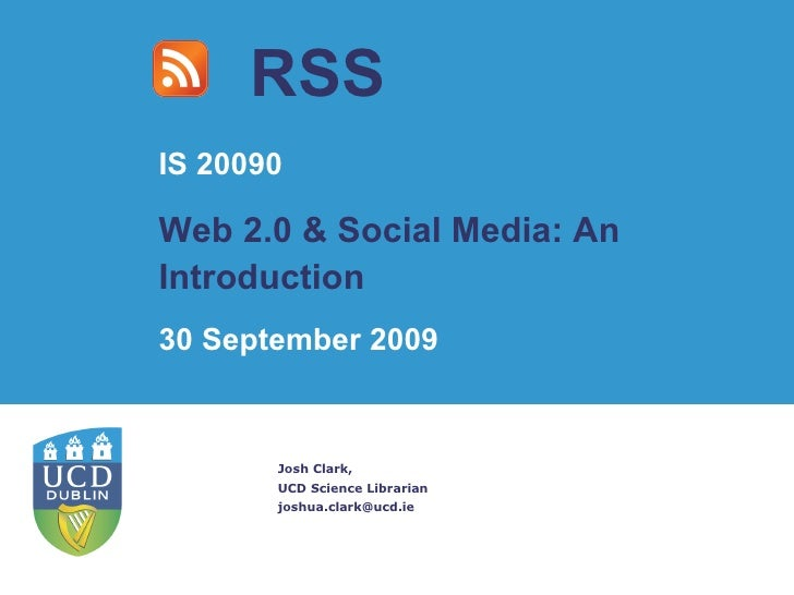RSS Josh Clark, UCD Science Librarian [email_address] IS 20090 Web 2.0 & Social Media: An Introduction 30 September 2009