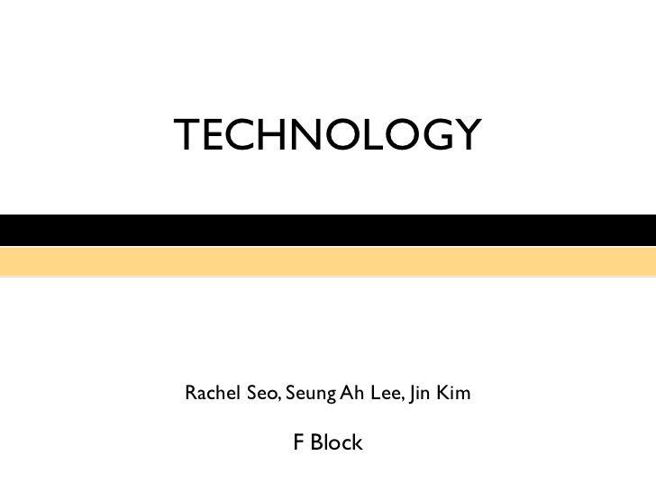 TECHNOLOGYRachel Seo, Seung Ah Lee, Jin Kim            F Block