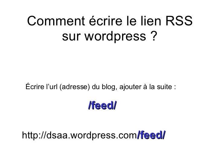 Comment écrire le lien RSS sur wordpress ? Écrire l'url (adresse) du blog, ajouter à la suite : /feed/ http://dsaa.wordpre...