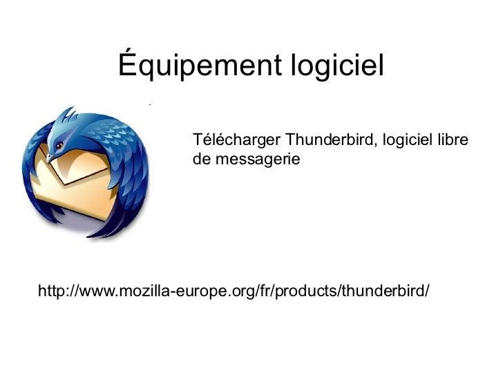 Équipement logiciel Télécharger Thunderbird, logiciel libre  de messagerie http://www.mozilla-europe.org/fr/products/thund...