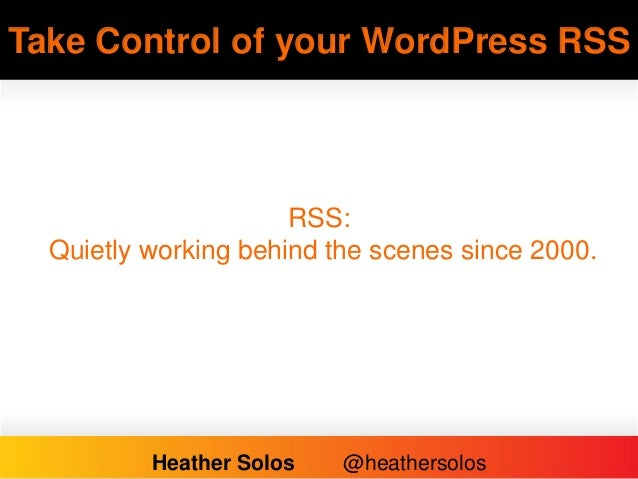 Take Control of your WordPress RSS RSS: Quietly working behind the scenes since 2000. Heather Solos @heathersolos