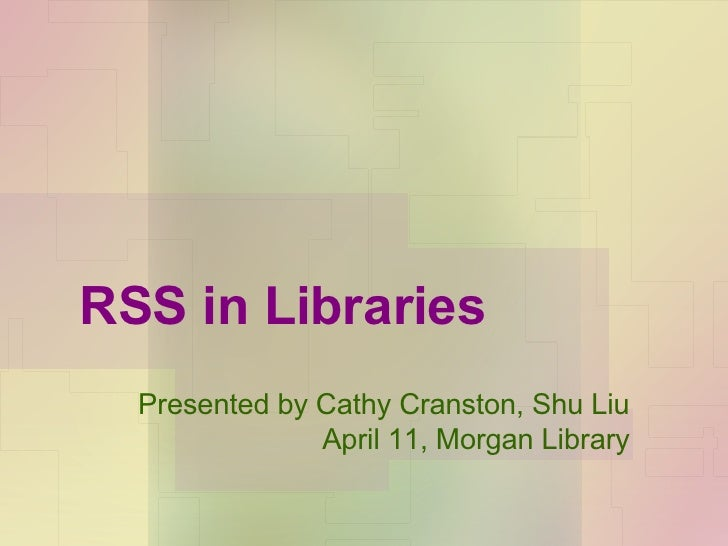 RSS in Libraries Presented by Cathy Cranston, Shu Liu April 11, Morgan Library