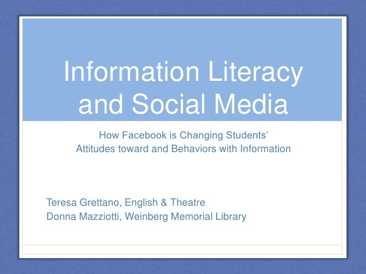 Information Literacy and Social Media<br />How Facebook is Changing Students' <br />Attitudes toward and Behaviors with In...