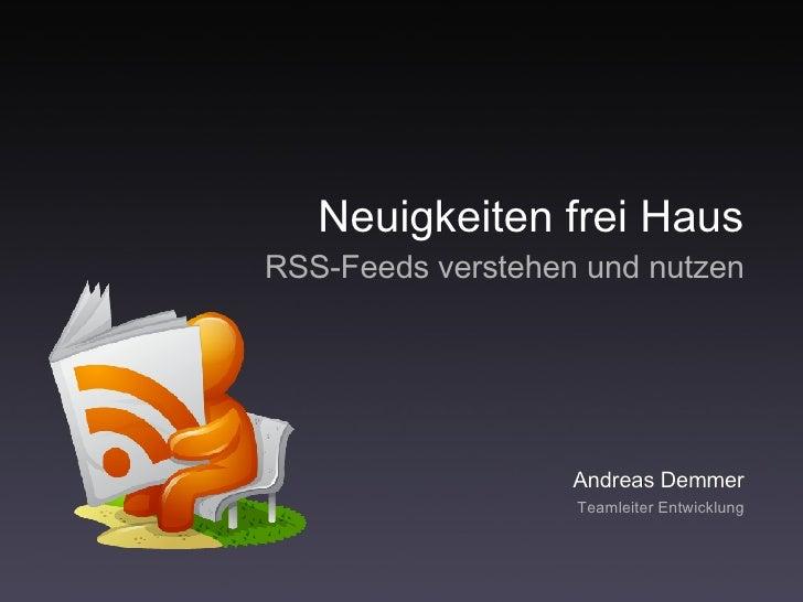 Neuigkeiten frei Haus <ul><ul><li>RSS-Feeds verstehen und nutzen </li></ul></ul>Andreas Demmer <ul><li>Teamleiter Entwickl...