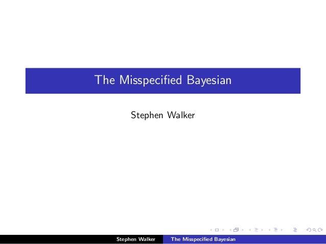 The Misspecified Bayesian Stephen Walker Stephen Walker The Misspecified Bayesian