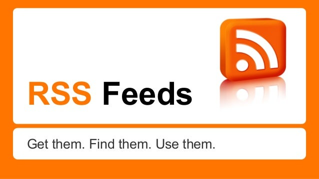 RSS Feeds Get them. Find them. Use them.