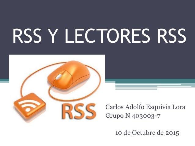 RSS Y LECTORES RSS Carlos Adolfo Esquivia Lora Grupo N 403003-7 10 de Octubre de 2015