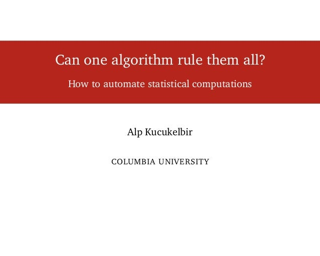 Can one algorithm rule them all? How to automate statistical computations Alp Kucukelbir COLUMBIA UNIVERSITY