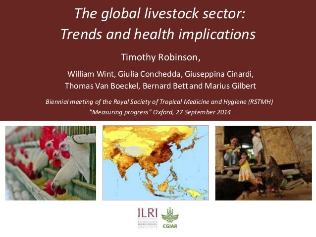 The global livestock sector:  Trends and health implications  Timothy Robinson,  William Wint, Giulia Conchedda, Giuseppin...