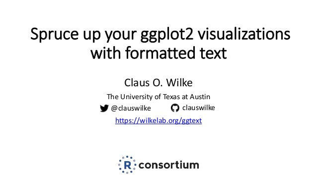 Spruce up your ggplot2 visualizations with formatted text Claus O. Wilke The University of Texas at Austin https://wilkela...