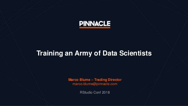 Training an Army of Data Scientists Marco Blume – Trading Director marco.blume@pinnacle.com RStudio Conf 2018