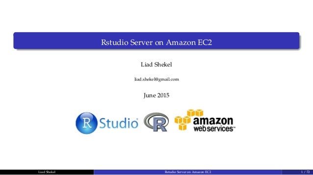 Rstudio Server on Amazon EC2 Liad Shekel liad.shekel@gmail.com June 2015 Liad Shekel Rstudio Server on Amazon EC2 1 / 72
