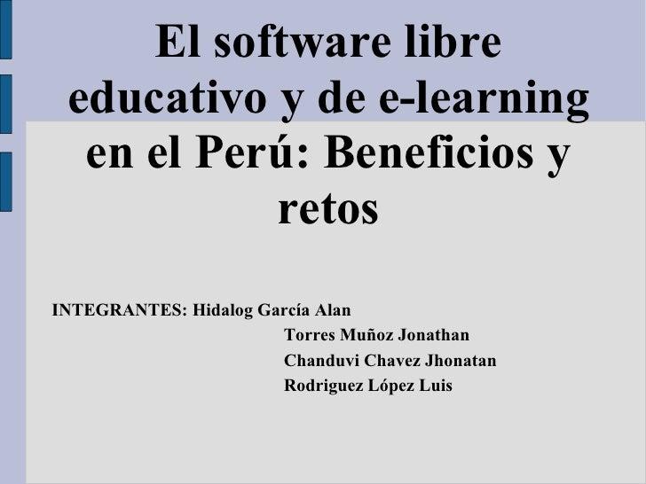 El software libre educativo y de e-learning en el Perú: Beneficios y retos INTEGRANTES: Hidalog García Alan Torres Muñoz J...