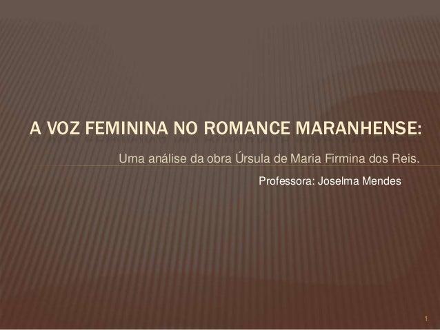Uma análise da obra Úrsula de Maria Firmina dos Reis. 1 A VOZ FEMININA NO ROMANCE MARANHENSE: Professora: Joselma Mendes