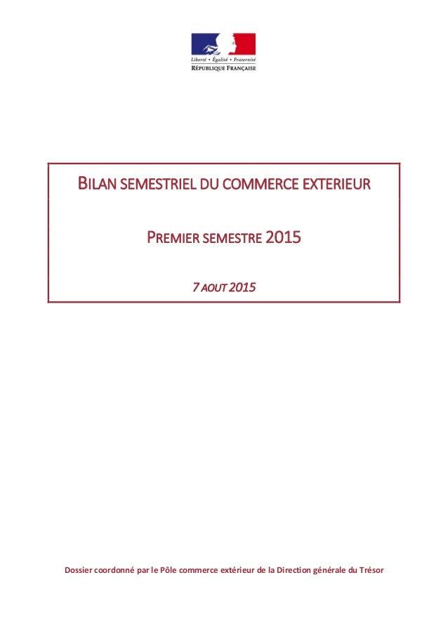 BILAN SEMESTRIEL DU COMMERCE EXTERIEUR PREMIER SEMESTRE 2015 7 AOUT 2015 Dossier coordonné par le Pôle commerce extérieur ...