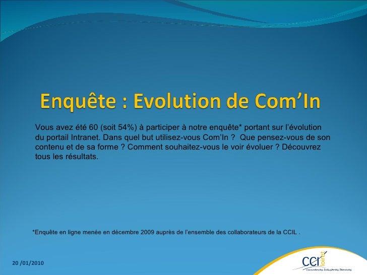 20 /01/2010 Vous avez été 60 (soit 54%) à participer à notre enquête* portant sur l'évolution du portail Intranet. Dans qu...