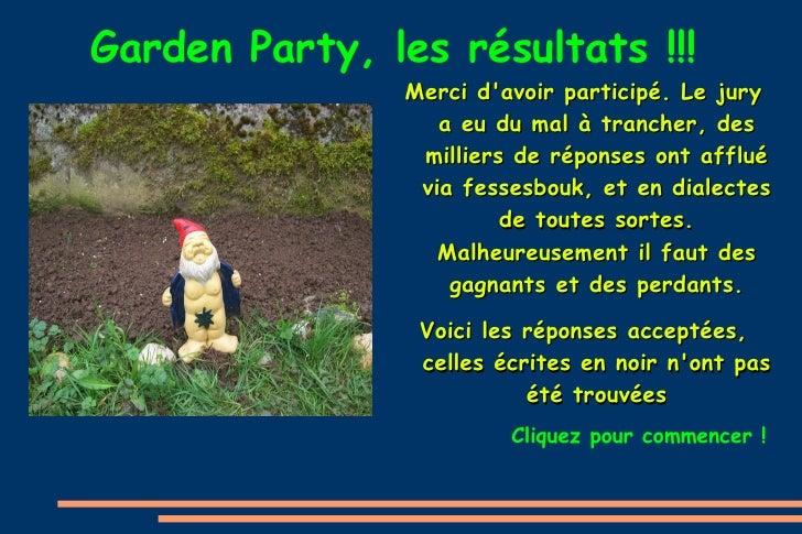 Garden Party, les résultats !!! <ul>Merci d'avoir participé. Le jury a eu du mal à trancher, des milliers de réponses ont ...