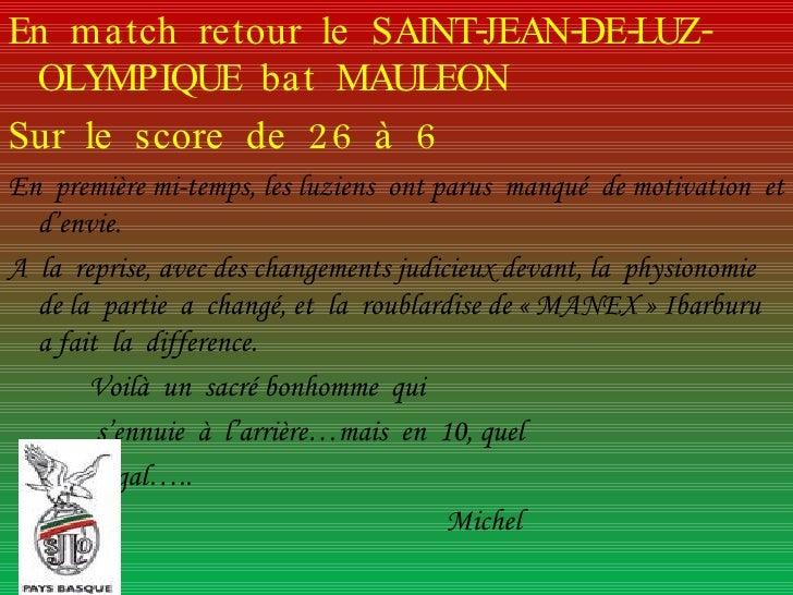 <ul><li>En  match  retour  le  SAINT-JEAN-DE-LUZ-OLYMPIQUE  bat  MAULEON </li></ul><ul><li>Sur  le  score  de  26  à  6 </...