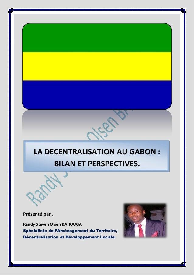 LA DECENTRALISATION AU GABON : BILAN ET PERSPECTIVES.  Présenté par : Randy Steven Olsen BAHOUGA Spécialiste de l'Aménagem...