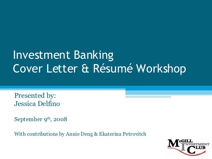Investment Banking Cover Letter & Résumé Workshop Presented by: Jessica Delfino September 9 th , 2008 With contributions b...
