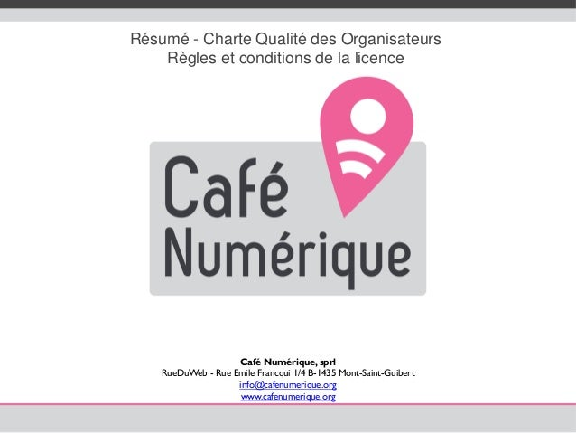 Résumé - Charte Qualité des Organisateurs Règles et conditions de la licence Café Numérique, sprl RueDuWeb - Rue Emile Fra...
