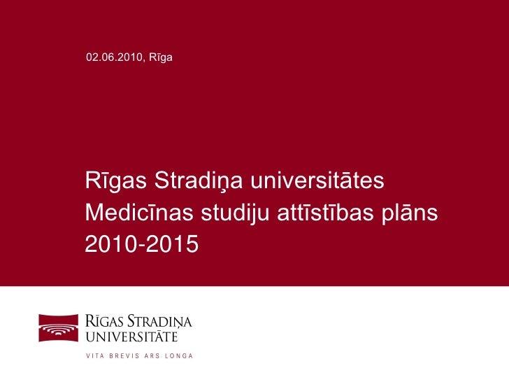 02.06.2010, Rīga     Rīgas Stradiņa universitātes Medicīnas studiju attīstības plāns 2010-2015                            ...