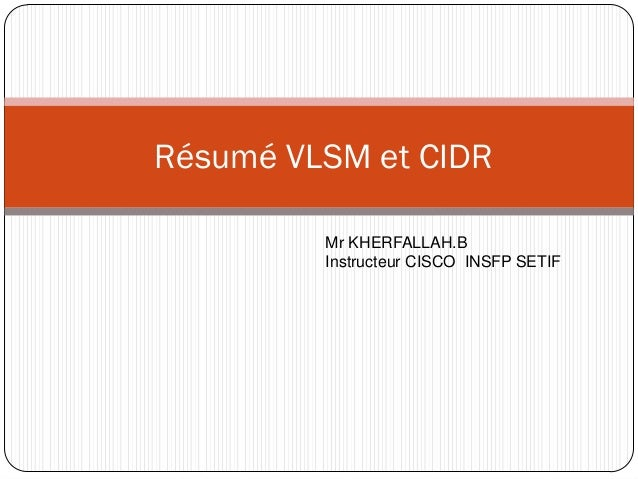Résumé VLSM et CIDR         Mr KHERFALLAH.B         Instructeur CISCO INSFP SETIF