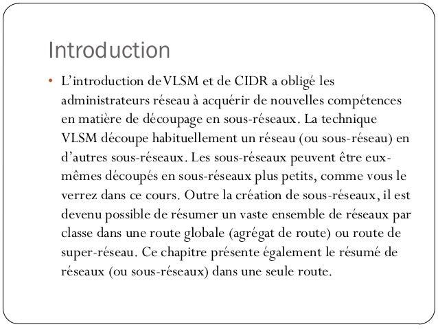 Introduction• L'introduction de VLSM et de CIDR a obligé les  administrateurs réseau à acquérir de nouvelles compétences  ...
