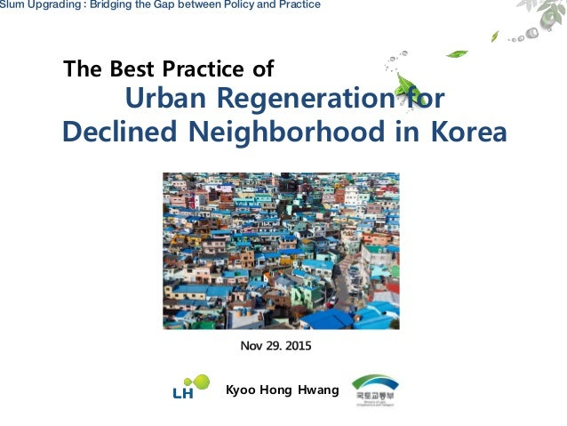 Slum Upgrading : Bridging the Gap between Policy and Practice The Best Practice of Kyoo Hong Hwang Urban Regeneration for ...