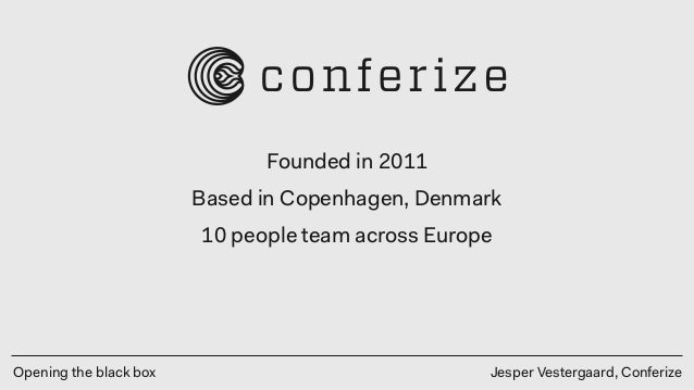 Opening the black box Jesper Vestergaard, Conferize Founded in 2011 Based in Copenhagen, Denmark 10 people team across Eur...