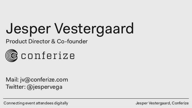 Connecting event attendees digitally Jesper Vestergaard Jesper Vestergaard, Conferize Product Director & Co-founder Mail: ...