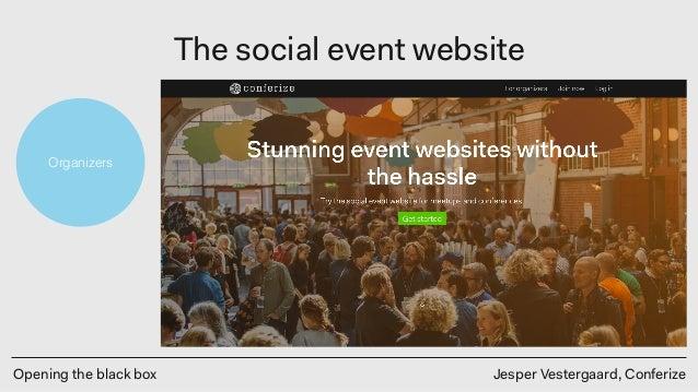 Opening the black box Jesper Vestergaard, Conferize The social event website Organizers