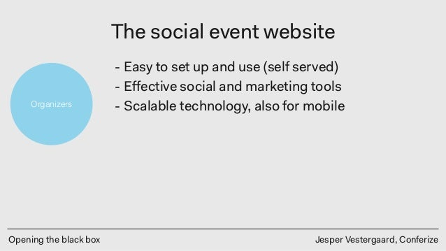 Opening the black box Jesper Vestergaard, Conferize The social event website Organizers - Easy to set up and use (self ser...