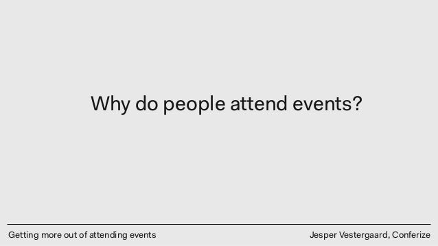 Getting more out of attending events Jesper Vestergaard, Conferize Why do people attend events?