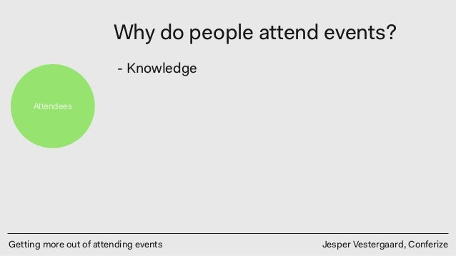Getting more out of attending events Jesper Vestergaard, Conferize Attendees Why do people attend events? - Knowledge