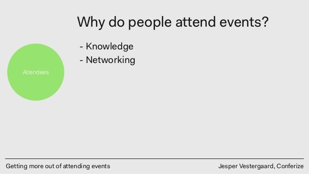 Getting more out of attending events Jesper Vestergaard, Conferize Attendees Why do people attend events? - Knowledge - Ne...