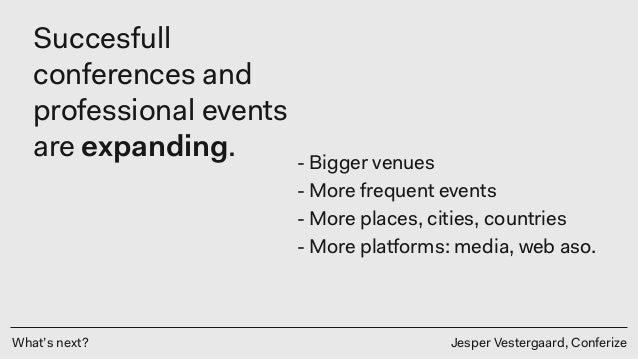 What's next? Jesper Vestergaard, Conferize Succesfull conferences and professional events are expanding. - Bigger venues -...