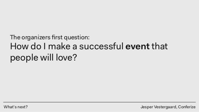 What's next? Jesper Vestergaard, Conferize The organizers first question: How do I make a successful event that people will...