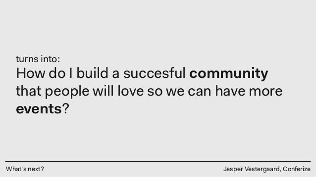 What's next? Jesper Vestergaard, Conferize turns into: How do I build a succesful community that people will love so we ca...