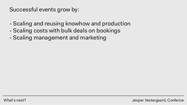 What's next? Jesper Vestergaard, Conferize Successful events grow by: - Scaling and reusing knowhow and production - Scal...