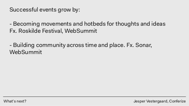 What's next? Jesper Vestergaard, Conferize Successful events grow by: - Becoming movements and hotbeds for thoughts and i...