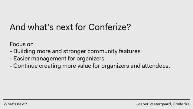 What's next? Jesper Vestergaard, Conferize And what's next for Conferize? Focus on - Building more and stronger community ...