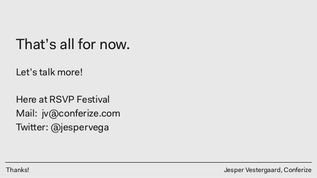 Thanks! Jesper Vestergaard, Conferize That's all for now. Let's talk more! Here at RSVP Festival Mail: jv@conferize.com Tw...